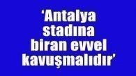 Antalya stadına biran önce kavuşmalıdır