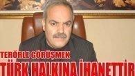 Terör örgütü ile görüşmek Türk halkına ihanettir